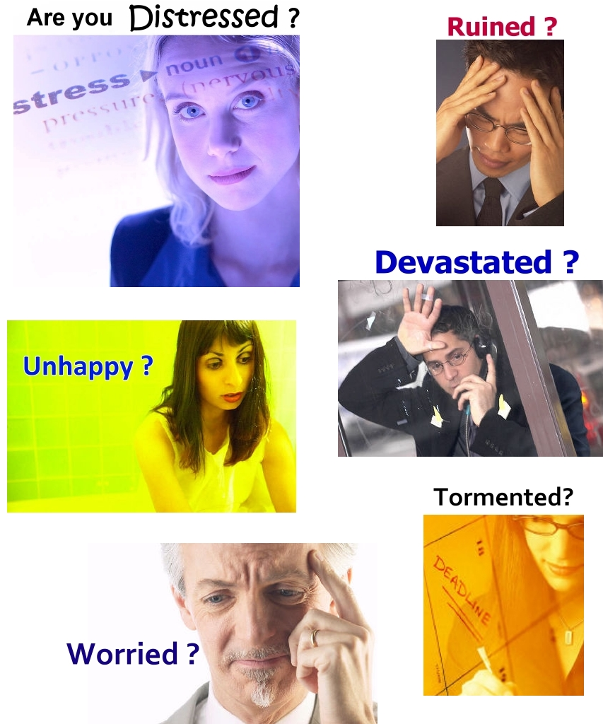 Are you distressed, unhappy, ruined,devastated, worried?